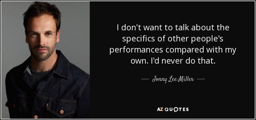 I don't want to talk about the specifics of other people's performances compared with my own. I'd never do that. - Jonny Lee Miller
