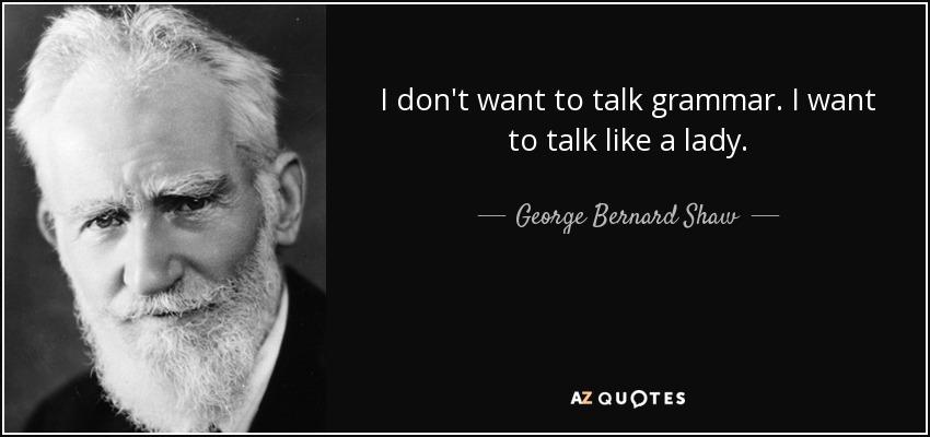 I don't want to talk grammar. I want to talk like a lady. - George Bernard Shaw