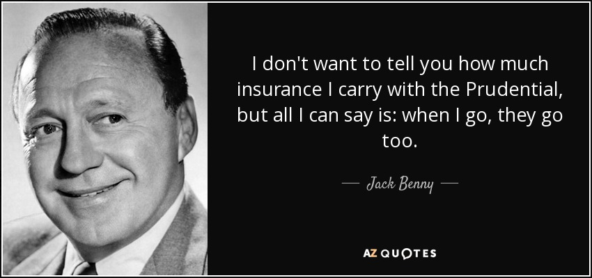 I don't want to tell you how much insurance I carry with the Prudential, but all I can say is: when I go, they go too. - Jack Benny