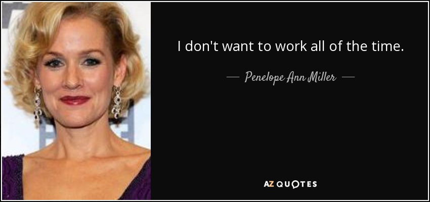I don't want to work all of the time. - Penelope Ann Miller
