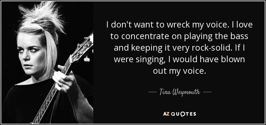 I don't want to wreck my voice. I love to concentrate on playing the bass and keeping it very rock-solid. If I were singing, I would have blown out my voice. - Tina Weymouth