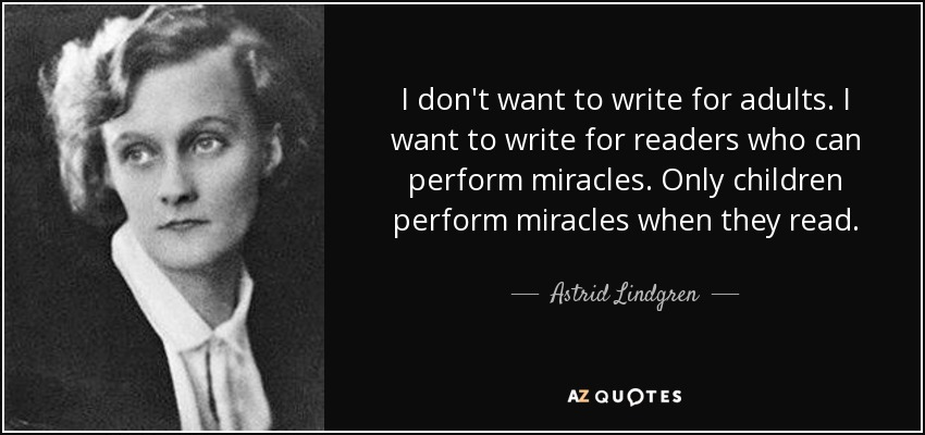 I don't want to write for adults. I want to write for readers who can perform miracles. Only children perform miracles when they read. - Astrid Lindgren