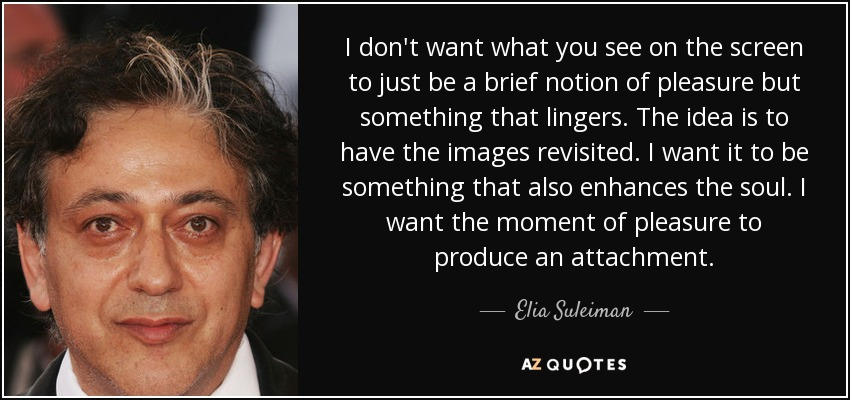 I don't want what you see on the screen to just be a brief notion of pleasure but something that lingers. The idea is to have the images revisited. I want it to be something that also enhances the soul. I want the moment of pleasure to produce an attachment. - Elia Suleiman