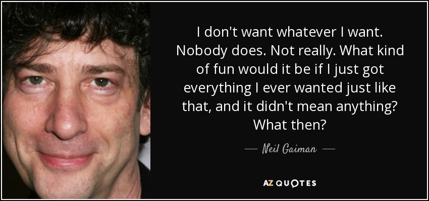 I don't want whatever I want. Nobody does. Not really. What kind of fun would it be if I just got everything I ever wanted just like that, and it didn't mean anything? What then? - Neil Gaiman