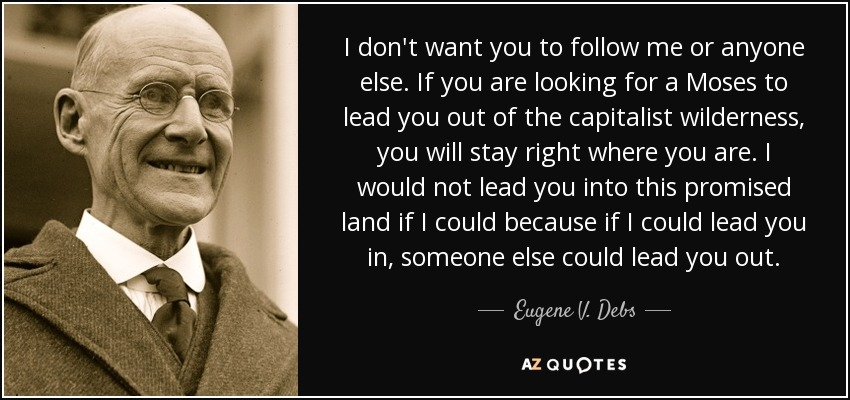 I don't want you to follow me or anyone else. If you are looking for a Moses to lead you out of the capitalist wilderness, you will stay right where you are. I would not lead you into this promised land if I could because if I could lead you in, someone else could lead you out. - Eugene V. Debs