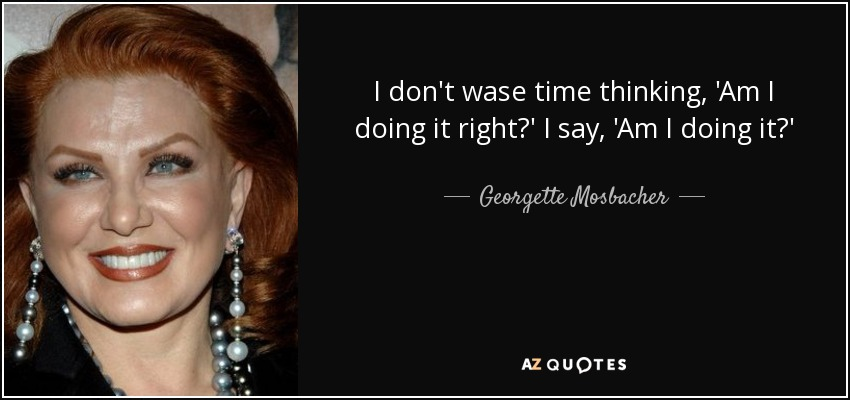 I don't wase time thinking, 'Am I doing it right?' I say, 'Am I doing it?' - Georgette Mosbacher