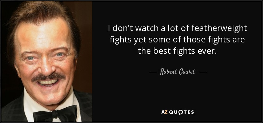 I don't watch a lot of featherweight fights yet some of those fights are the best fights ever. - Robert Goulet