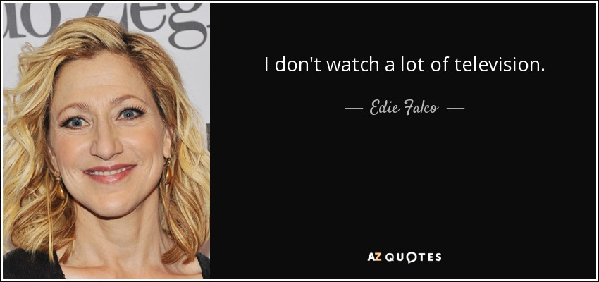I don't watch a lot of television. - Edie Falco