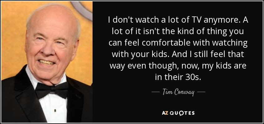 I don't watch a lot of TV anymore. A lot of it isn't the kind of thing you can feel comfortable with watching with your kids. And I still feel that way even though, now, my kids are in their 30s. - Tim Conway