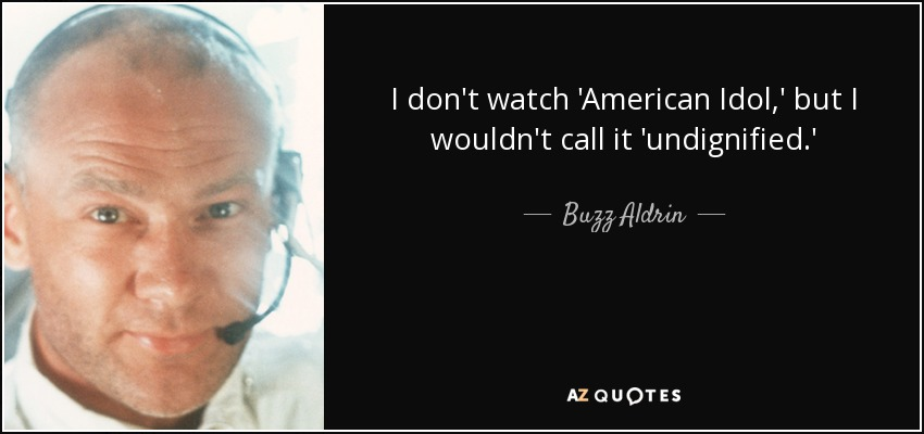 I don't watch 'American Idol,' but I wouldn't call it 'undignified.' - Buzz Aldrin
