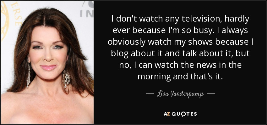 I don't watch any television, hardly ever because I'm so busy. I always obviously watch my shows because I blog about it and talk about it, but no, I can watch the news in the morning and that's it. - Lisa Vanderpump