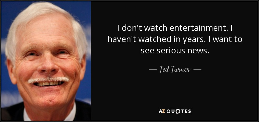 I don't watch entertainment. I haven't watched in years. I want to see serious news. - Ted Turner