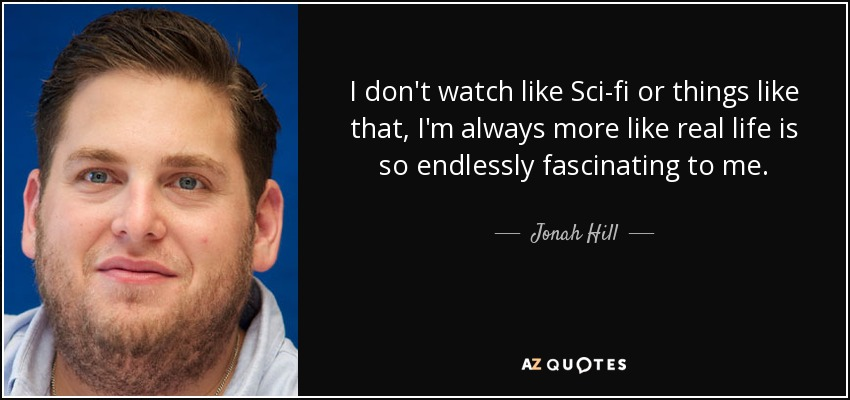 I don't watch like Sci-fi or things like that, I'm always more like real life is so endlessly fascinating to me. - Jonah Hill