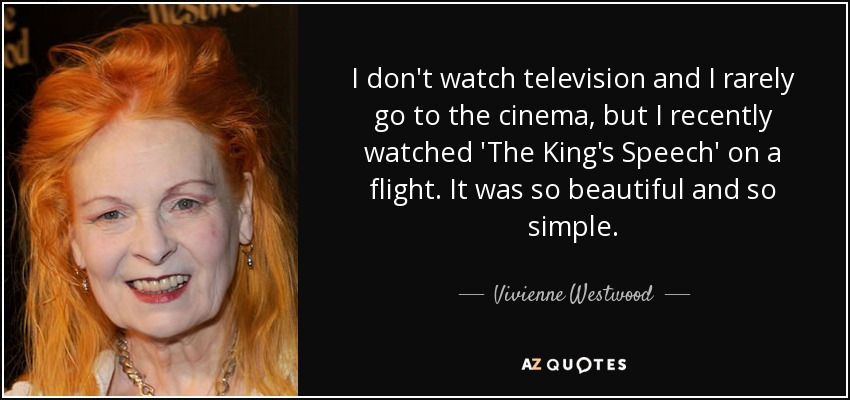 I don't watch television and I rarely go to the cinema, but I recently watched 'The King's Speech' on a flight. It was so beautiful and so simple. - Vivienne Westwood