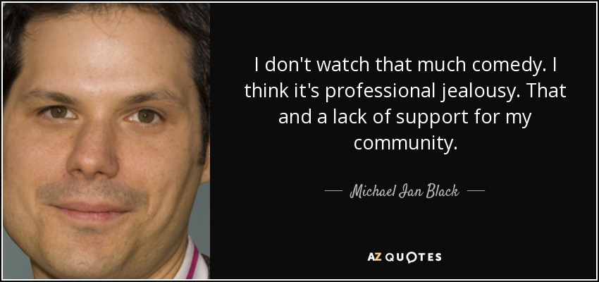 I don't watch that much comedy. I think it's professional jealousy. That and a lack of support for my community. - Michael Ian Black
