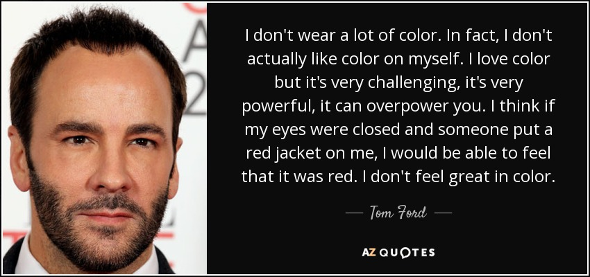 I don't wear a lot of color. In fact, I don't actually like color on myself. I love color but it's very challenging, it's very powerful, it can overpower you. I think if my eyes were closed and someone put a red jacket on me, I would be able to feel that it was red. I don't feel great in color. - Tom Ford