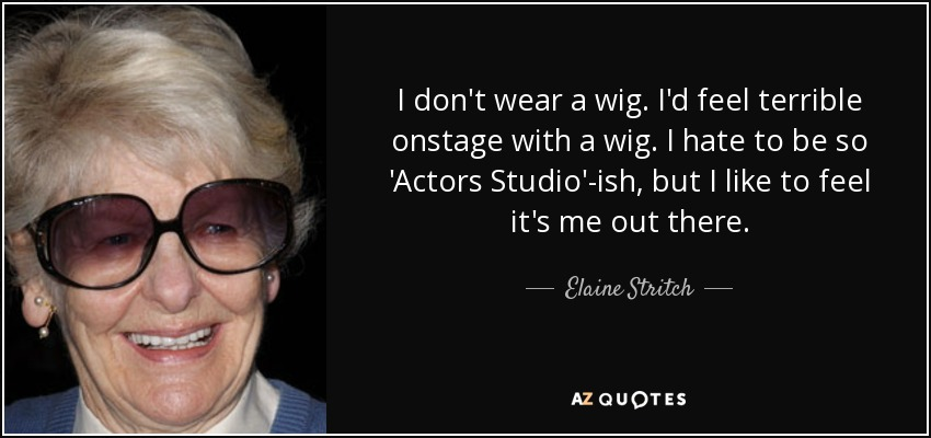 I don't wear a wig. I'd feel terrible onstage with a wig. I hate to be so 'Actors Studio'-ish, but I like to feel it's me out there. - Elaine Stritch