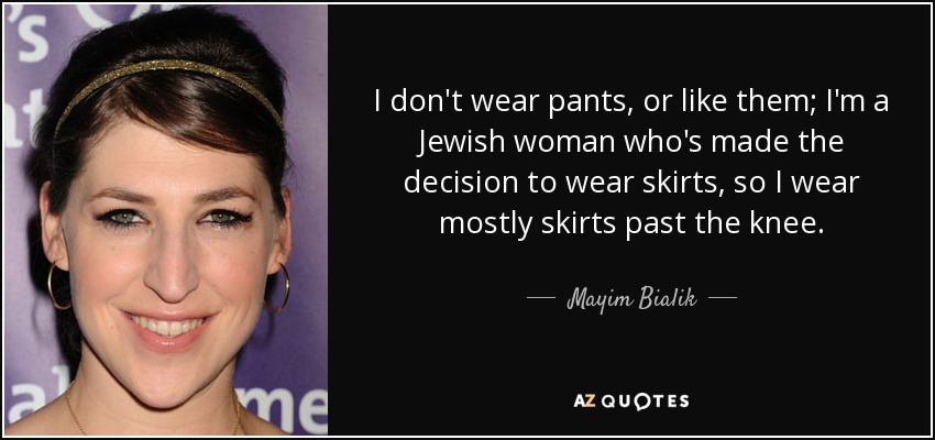 I don't wear pants, or like them; I'm a Jewish woman who's made the decision to wear skirts, so I wear mostly skirts past the knee. - Mayim Bialik