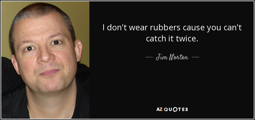 I don't wear rubbers cause you can't catch it twice. - Jim Norton