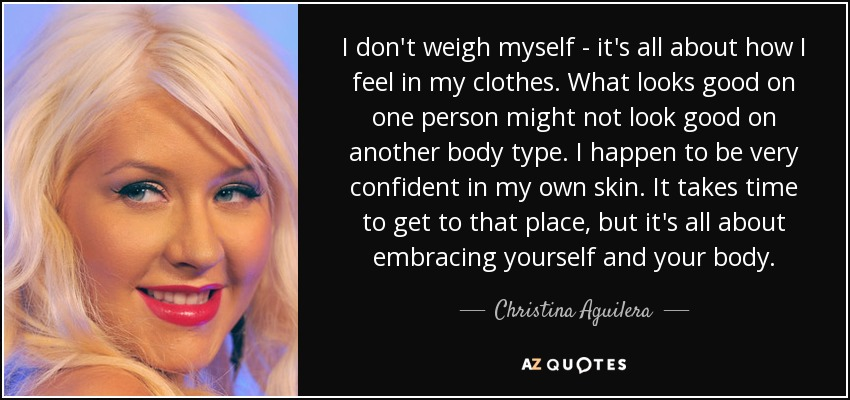 I don't weigh myself - it's all about how I feel in my clothes. What looks good on one person might not look good on another body type. I happen to be very confident in my own skin. It takes time to get to that place, but it's all about embracing yourself and your body. - Christina Aguilera