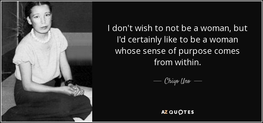 I don't wish to not be a woman, but I'd certainly like to be a woman whose sense of purpose comes from within. - Chiyo Uno