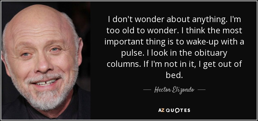 I don't wonder about anything. I'm too old to wonder. I think the most important thing is to wake-up with a pulse. I look in the obituary columns. If I'm not in it, I get out of bed. - Hector Elizondo