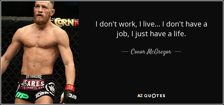 Conor Mcgregor Quote I Dont Work I Live I Dont Have A Job