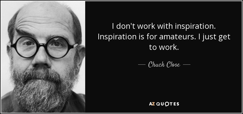 I don't work with inspiration. Inspiration is for amateurs. I just get to work. - Chuck Close