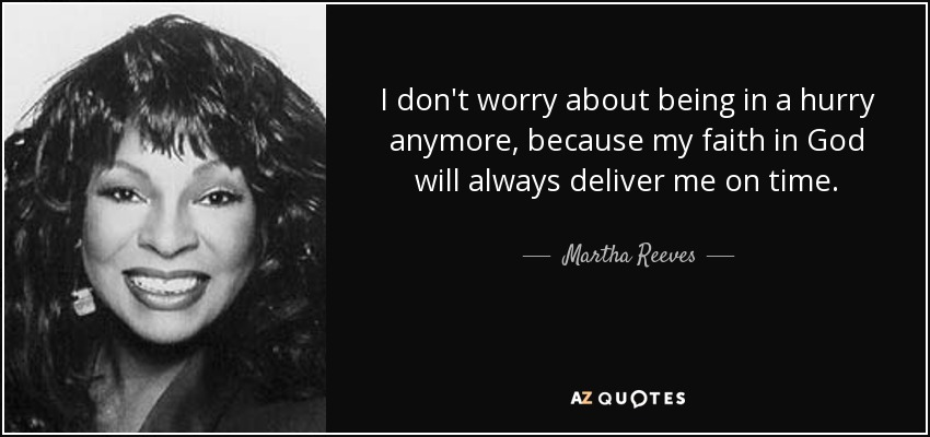 I don't worry about being in a hurry anymore, because my faith in God will always deliver me on time. - Martha Reeves