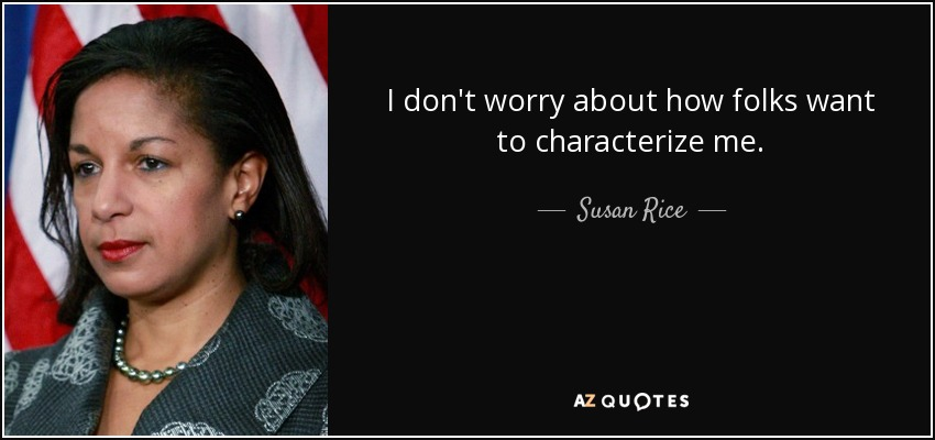 I don't worry about how folks want to characterize me. - Susan Rice
