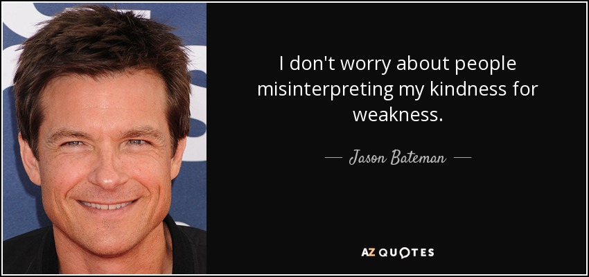 I don't worry about people misinterpreting my kindness for weakness. - Jason Bateman