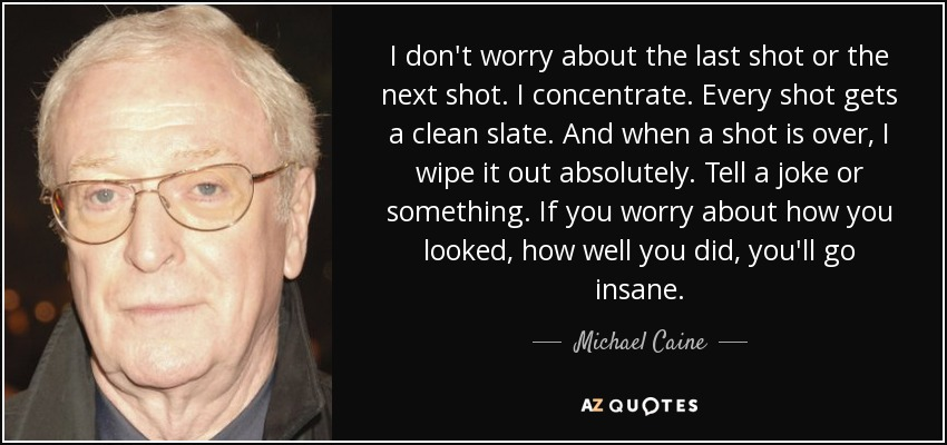 I don't worry about the last shot or the next shot. I concentrate. Every shot gets a clean slate. And when a shot is over, I wipe it out absolutely. Tell a joke or something. If you worry about how you looked, how well you did, you'll go insane. - Michael Caine
