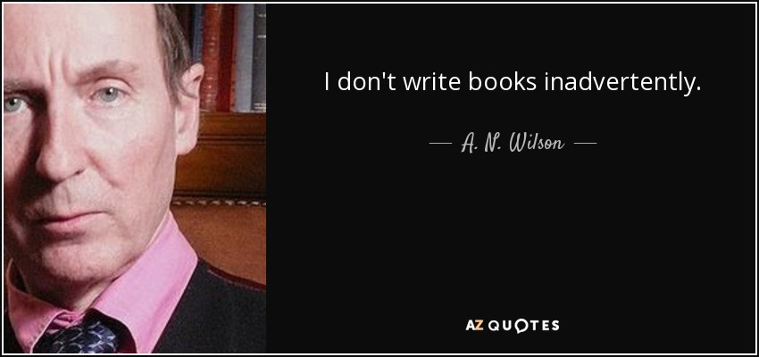 I don't write books inadvertently. - A. N. Wilson