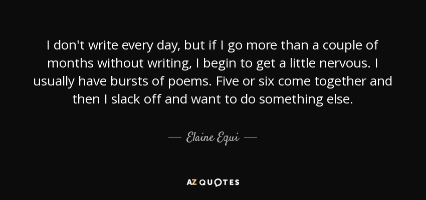 I don't write every day, but if I go more than a couple of months without writing, I begin to get a little nervous. I usually have bursts of poems. Five or six come together and then I slack off and want to do something else. - Elaine Equi
