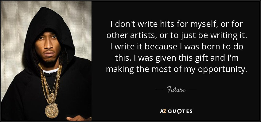 I don't write hits for myself, or for other artists, or to just be writing it. I write it because I was born to do this. I was given this gift and I'm making the most of my opportunity. - Future