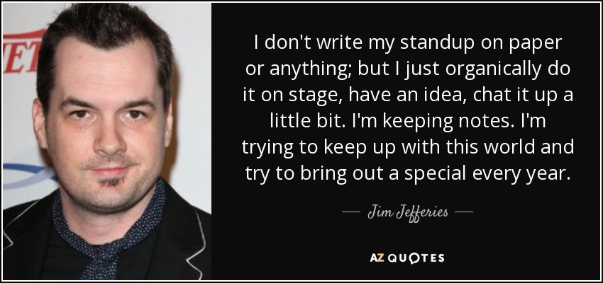 I don't write my standup on paper or anything; but I just organically do it on stage, have an idea, chat it up a little bit. I'm keeping notes. I'm trying to keep up with this world and try to bring out a special every year. - Jim Jefferies
