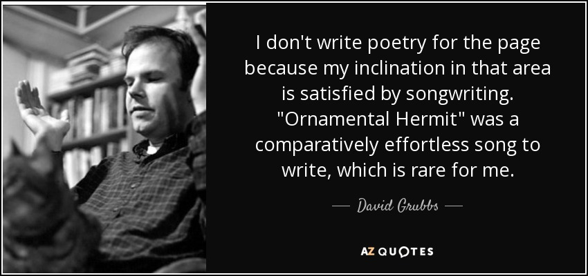 I don't write poetry for the page because my inclination in that area is satisfied by songwriting.