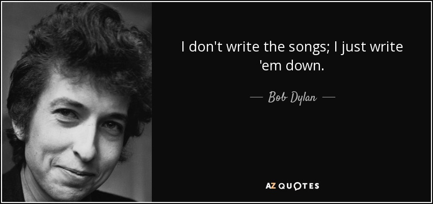 I don't write the songs; I just write 'em down. - Bob Dylan