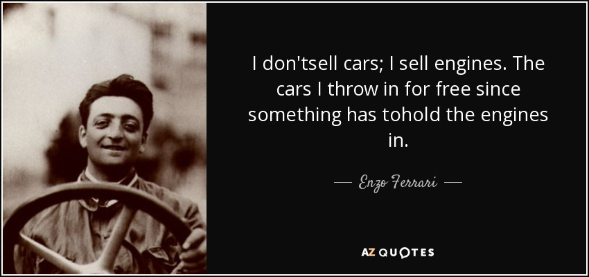 I don'tsell cars; I sell engines. The cars I throw in for free since something has tohold the engines in. - Enzo Ferrari