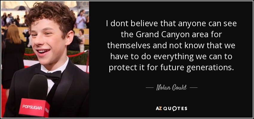 I dont believe that anyone can see the Grand Canyon area for themselves and not know that we have to do everything we can to protect it for future generations. - Nolan Gould