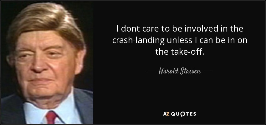 I dont care to be involved in the crash-landing unless I can be in on the take-off. - Harold Stassen