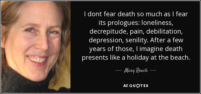 I dont fear death so much as I fear its prologues: loneliness, decrepitude, pain, debilitation, depression, senility. After a few years of those, I imagine death presents like a holiday at the beach. - Mary Roach