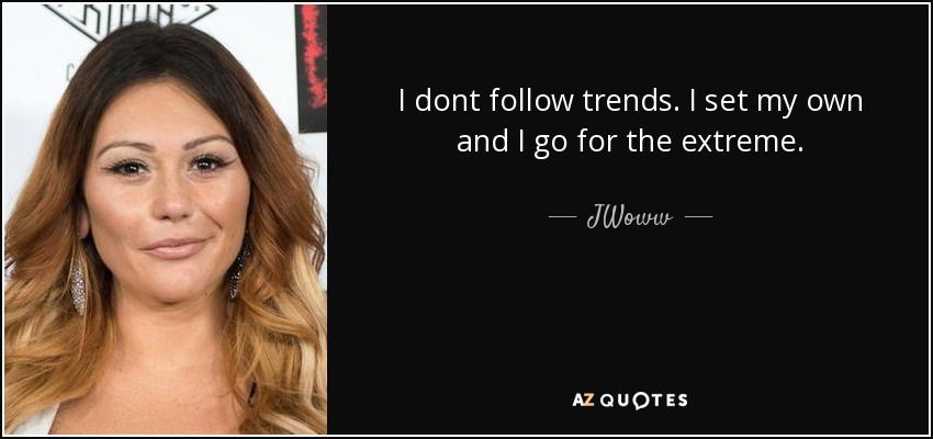 I dont follow trends. I set my own and I go for the extreme. - JWoww