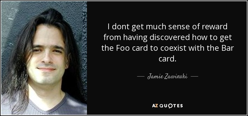I dont get much sense of reward from having discovered how to get the Foo card to coexist with the Bar card. - Jamie Zawinski