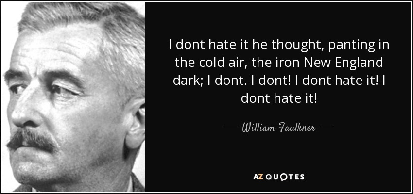 I dont hate it he thought, panting in the cold air, the iron New England dark; I dont. I dont! I dont hate it! I dont hate it! - William Faulkner