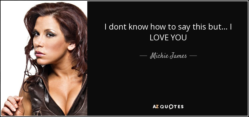 I dont know how to say this but... I LOVE YOU - Mickie James