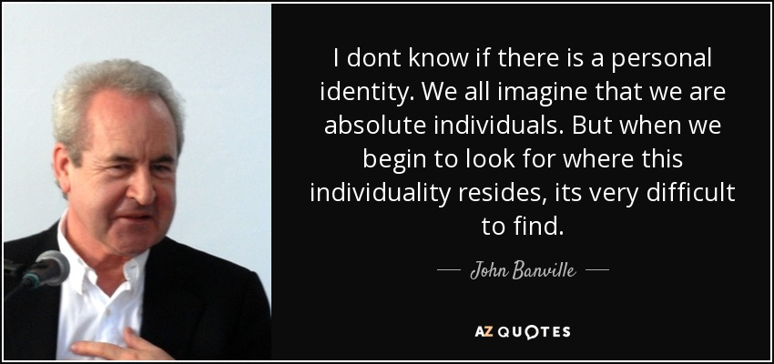 I dont know if there is a personal identity. We all imagine that we are absolute individuals. But when we begin to look for where this individuality resides, its very difficult to find. - John Banville