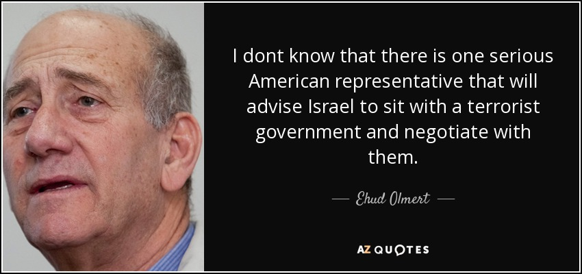 I dont know that there is one serious American representative that will advise Israel to sit with a terrorist government and negotiate with them. - Ehud Olmert