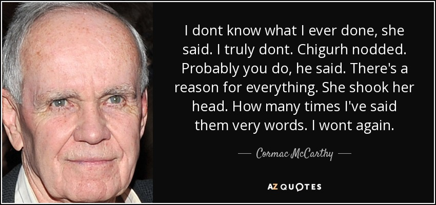 I dont know what I ever done, she said. I truly dont. Chigurh nodded. Probably you do, he said. There's a reason for everything. She shook her head. How many times I've said them very words. I wont again. - Cormac McCarthy