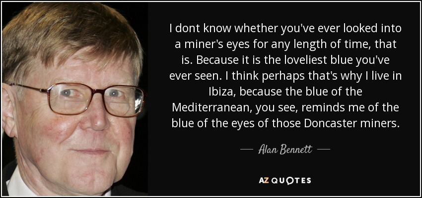 I dont know whether you've ever looked into a miner's eyes for any length of time, that is. Because it is the loveliest blue you've ever seen. I think perhaps that's why I live in Ibiza, because the blue of the Mediterranean, you see, reminds me of the blue of the eyes of those Doncaster miners. - Alan Bennett